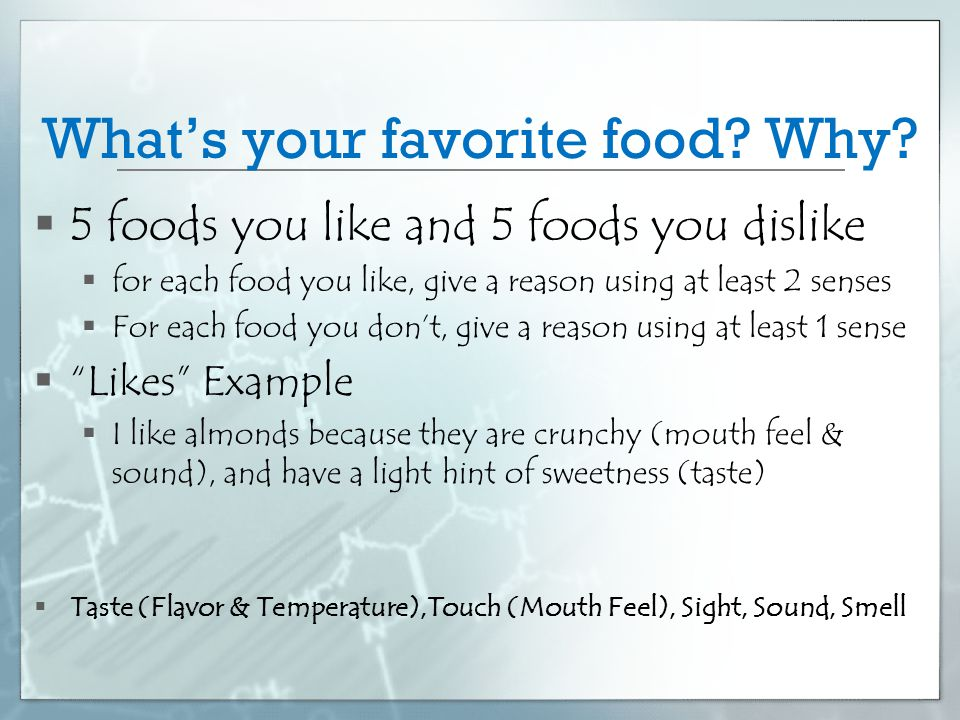 What's your favorite food? Why?  5 foods you like and 5 foods you dislike  for each food you like, give a reason using at least 2 senses  For each
