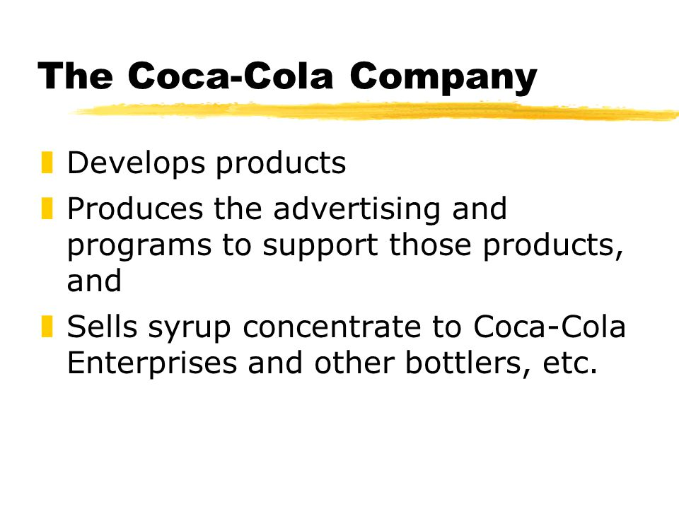 The Coca-Cola Company zDevelops products zProduces the advertising and programs to support those products, and zSells syrup concentrate to Coca-Cola Enterprises and other bottlers, etc.