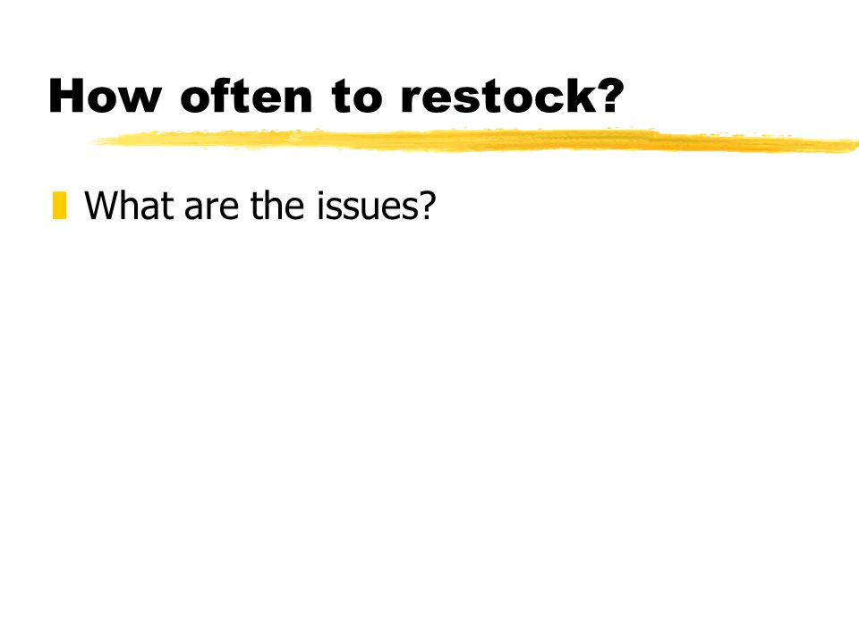 How often to restock zWhat are the issues
