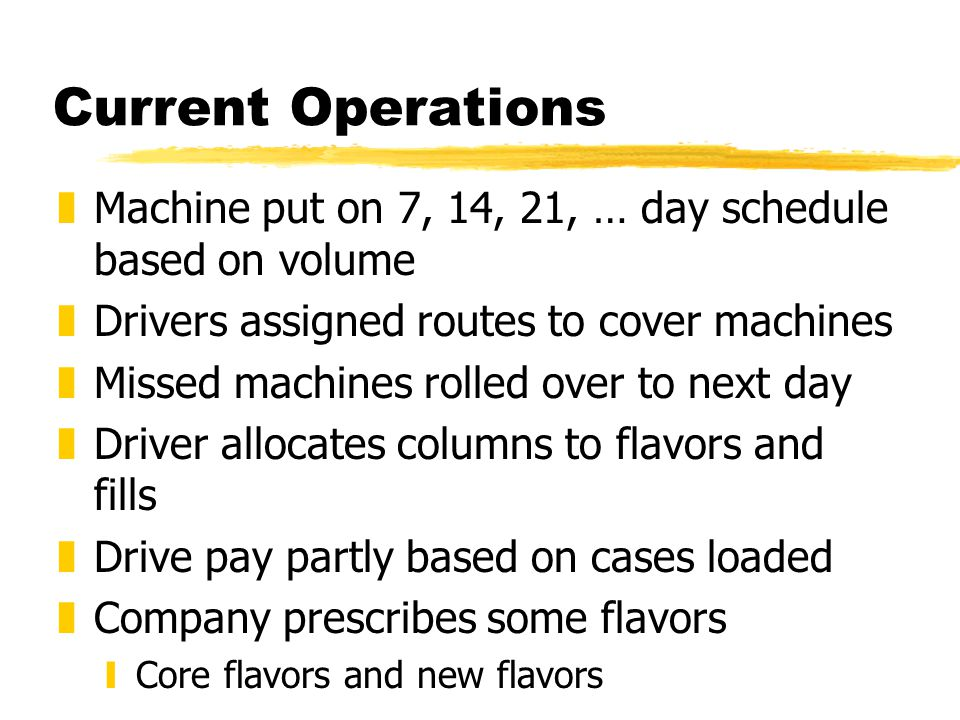 Current Operations zMachine put on 7, 14, 21, … day schedule based on volume zDrivers assigned routes to cover machines zMissed machines rolled over to next day zDriver allocates columns to flavors and fills zDrive pay partly based on cases loaded zCompany prescribes some flavors yCore flavors and new flavors