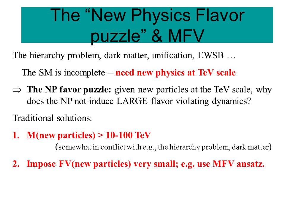 The New Physics Flavor puzzle & MFV The hierarchy problem, dark matter, unification, EWSB … The SM is incomplete – need new physics at TeV scale  The NP favor puzzle: given new particles at the TeV scale, why does the NP not induce LARGE flavor violating dynamics.