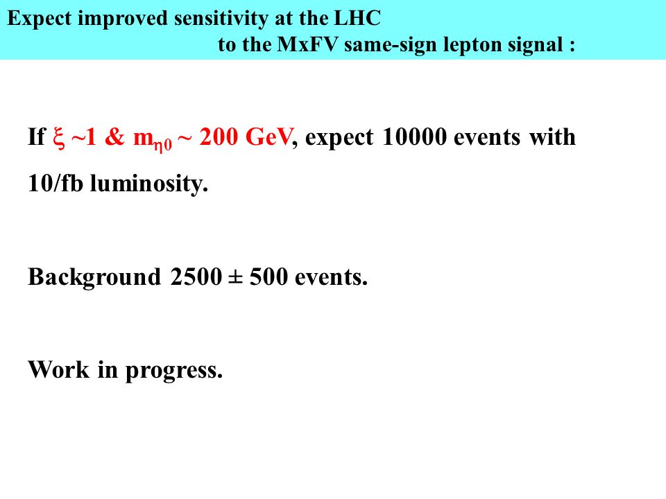 Expect improved sensitivity at the LHC to the MxFV same-sign lepton signal : If  ~1 & m  0 ~ 200 GeV, expect 10000 events with 10/fb luminosity.