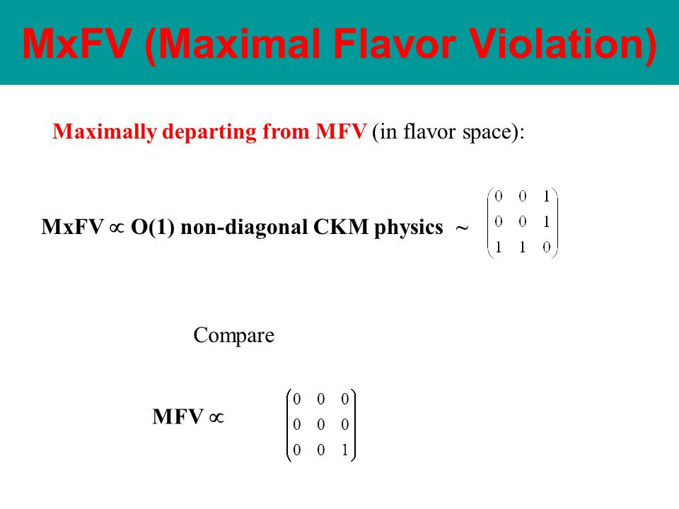 Maximally departing from MFV (in flavor space): MxFV  O(1) non-diagonal CKM physics ~ MFV  Compare           100 000 000