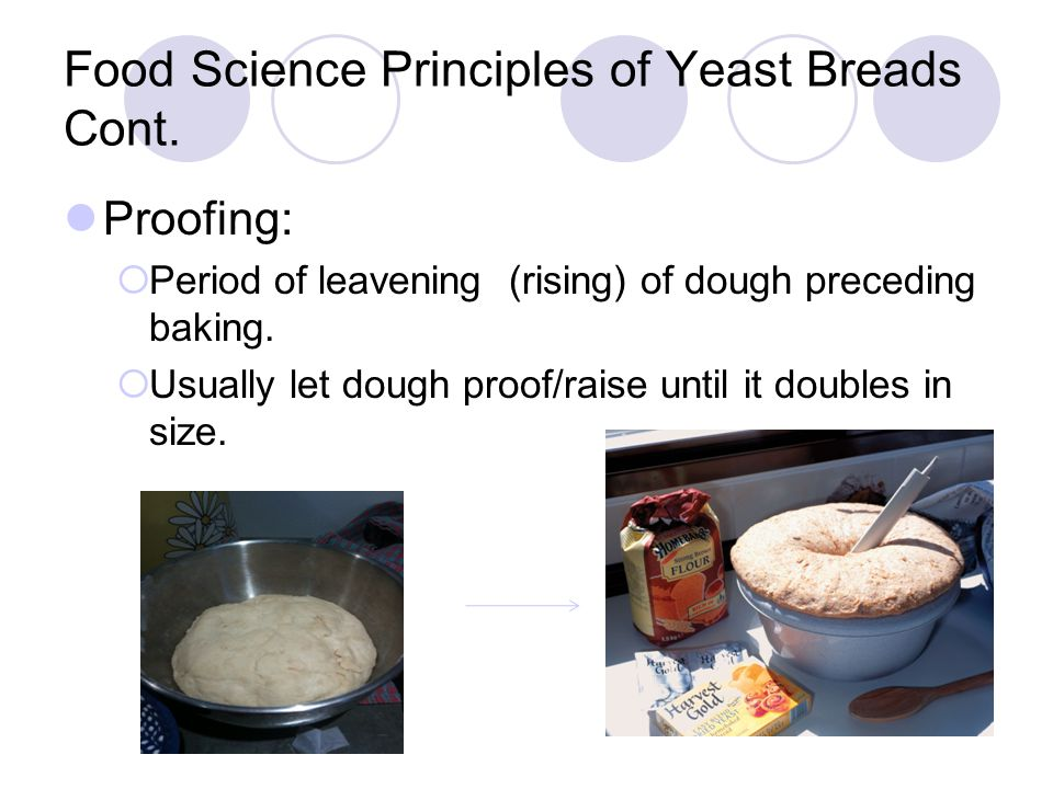 Food Science Principles of Yeast Breads Cont. Proofing:  Period of leavening (rising) of dough preceding baking.  Usually let dough proof/raise unti