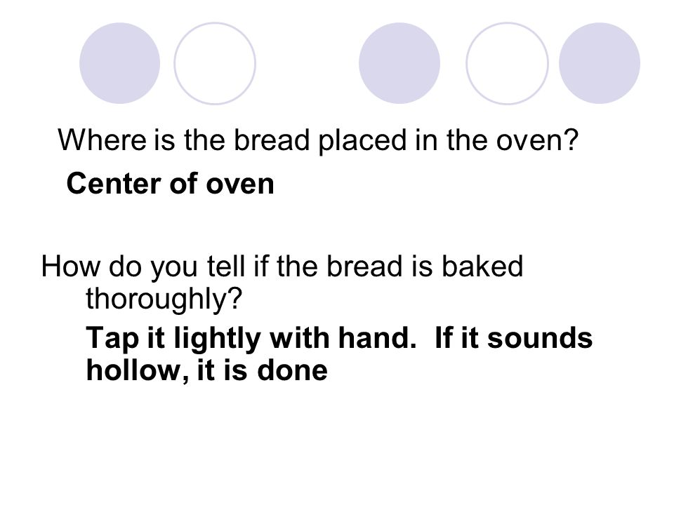 Where is the bread placed in the oven? Center of oven How do you tell if the bread is baked thoroughly? Tap it lightly with hand. If it sounds hollow,