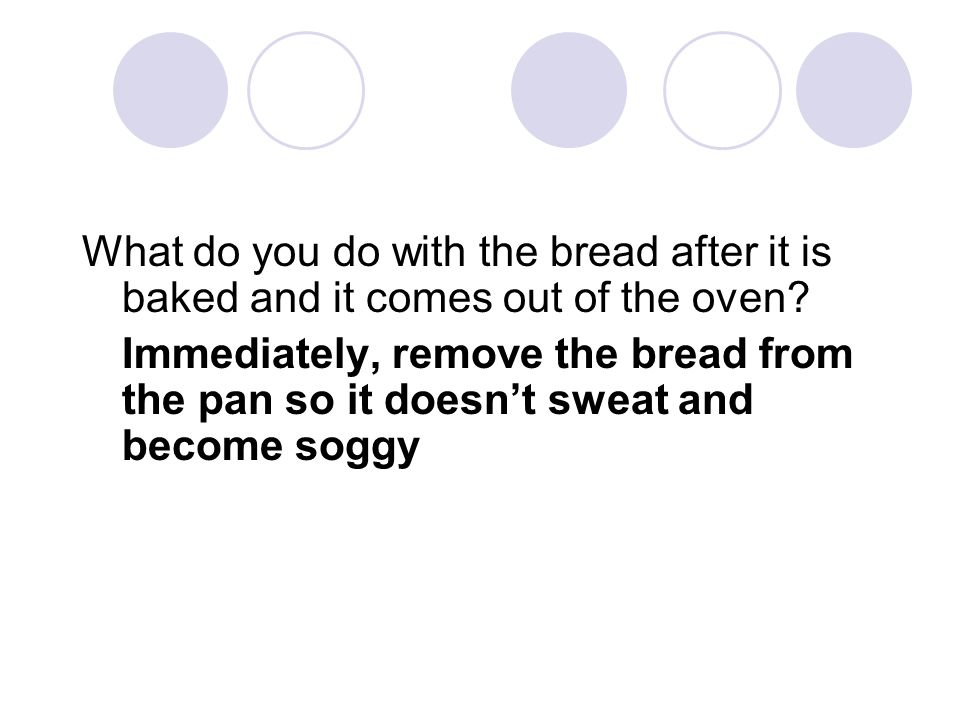 What do you do with the bread after it is baked and it comes out of the oven? Immediately, remove the bread from the pan so it doesn't sweat and becom