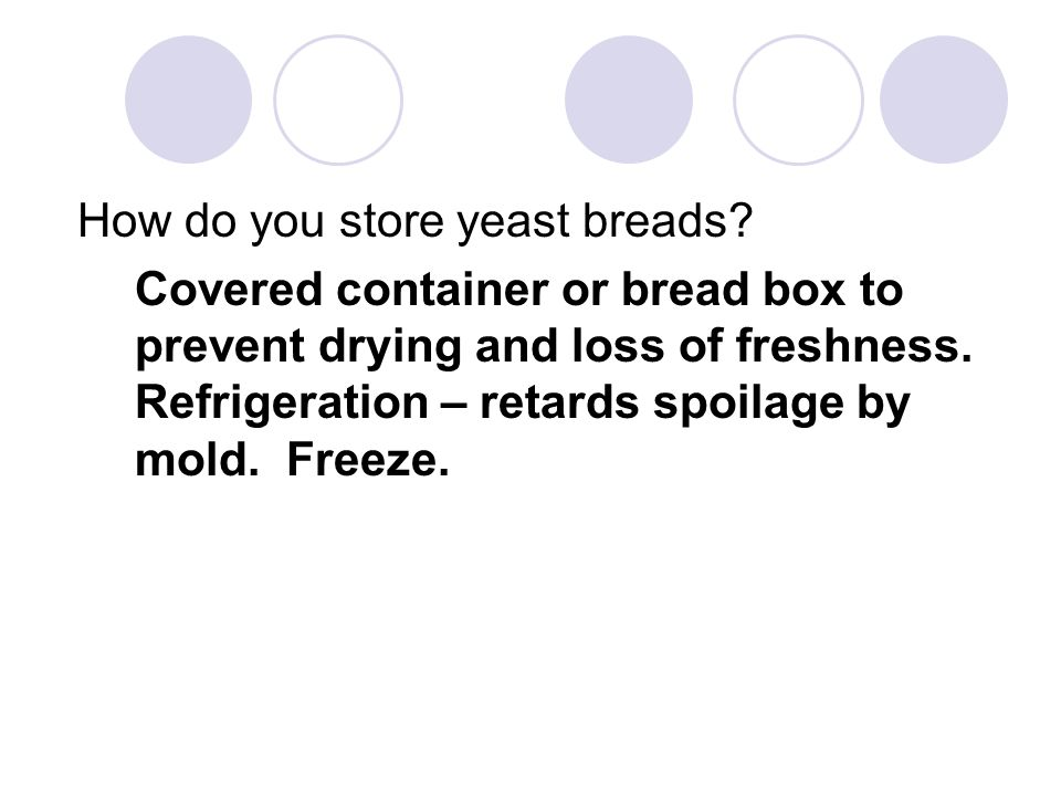 How do you store yeast breads? Covered container or bread box to prevent drying and loss of freshness. Refrigeration – retards spoilage by mold. Freez