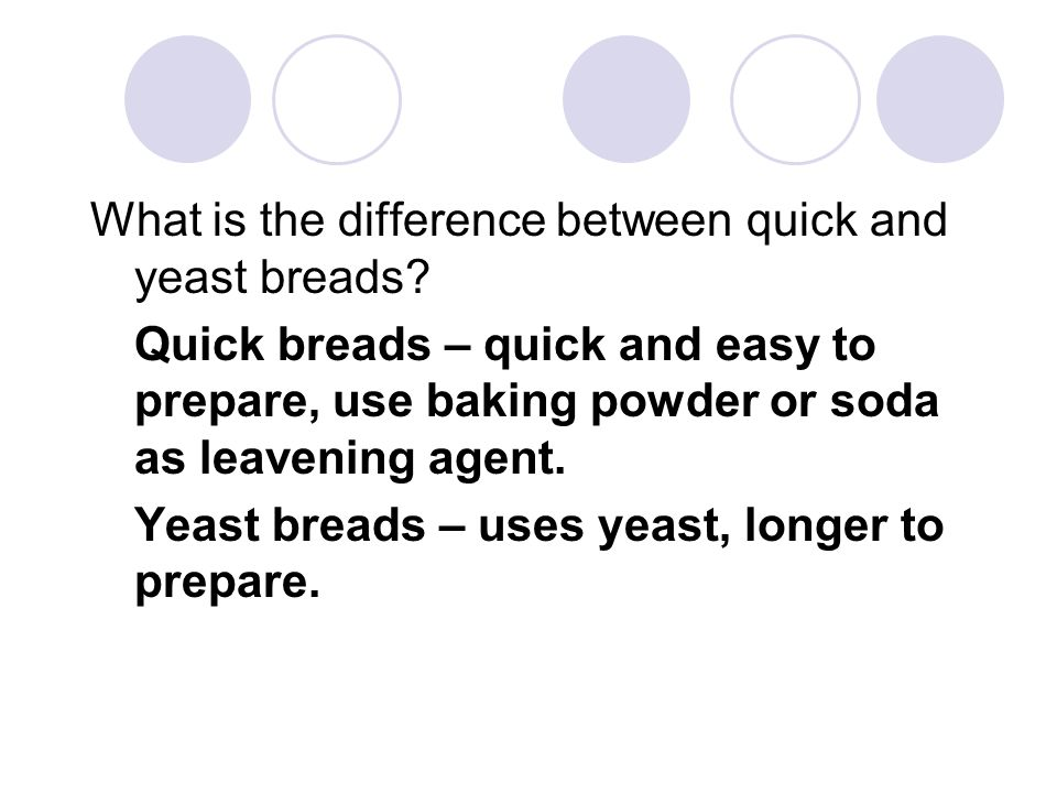 What is the difference between quick and yeast breads? Quick breads – quick and easy to prepare, use baking powder or soda as leavening agent. Yeast b