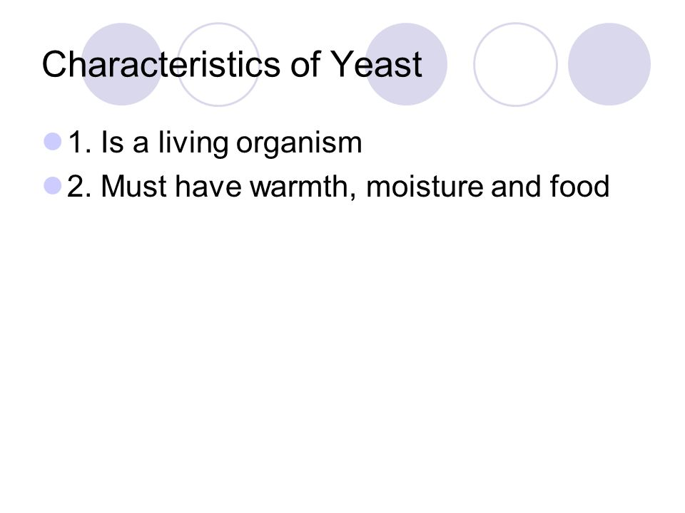 Characteristics of Yeast 1. Is a living organism 2. Must have warmth, moisture and food