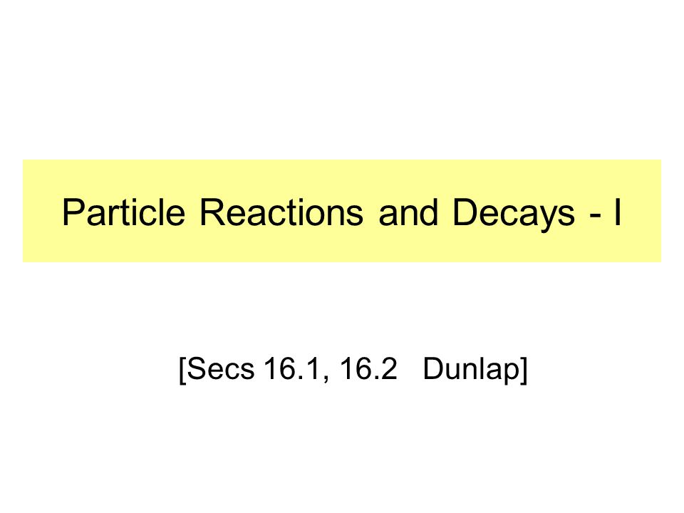Particle Reactions and Decays - I [Secs 16.1, 16.2 Dunlap]