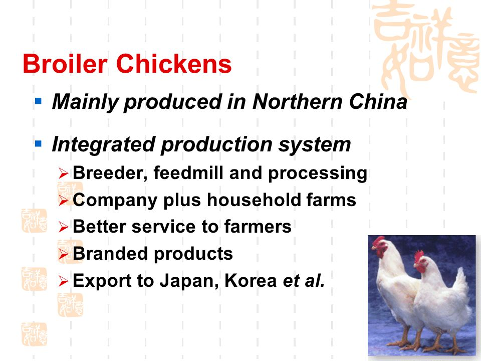 Broiler Chickens  Mainly produced in Northern China  Integrated production system  Breeder, feedmill and processing  Company plus household farms  Better service to farmers  Branded products  Export to Japan, Korea et al.