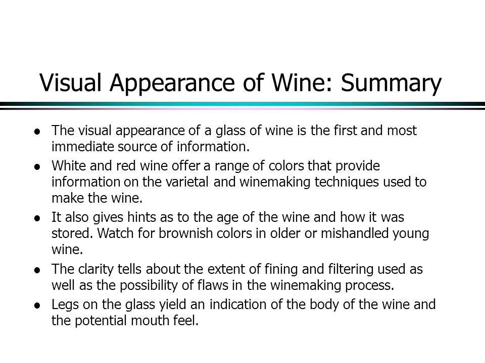 Visual Appearance of Wine: Summary l The visual appearance of a glass of wine is the first and most immediate source of information.