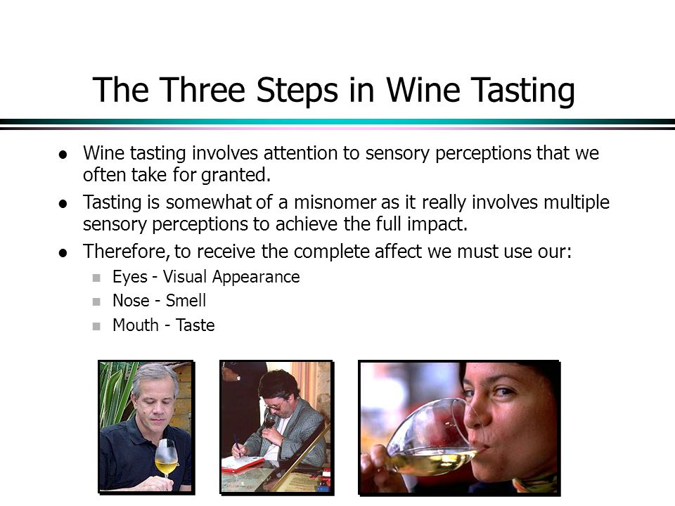 The Three Steps in Wine Tasting Wine tasting involves attention to sensory perceptions that we often take for granted.