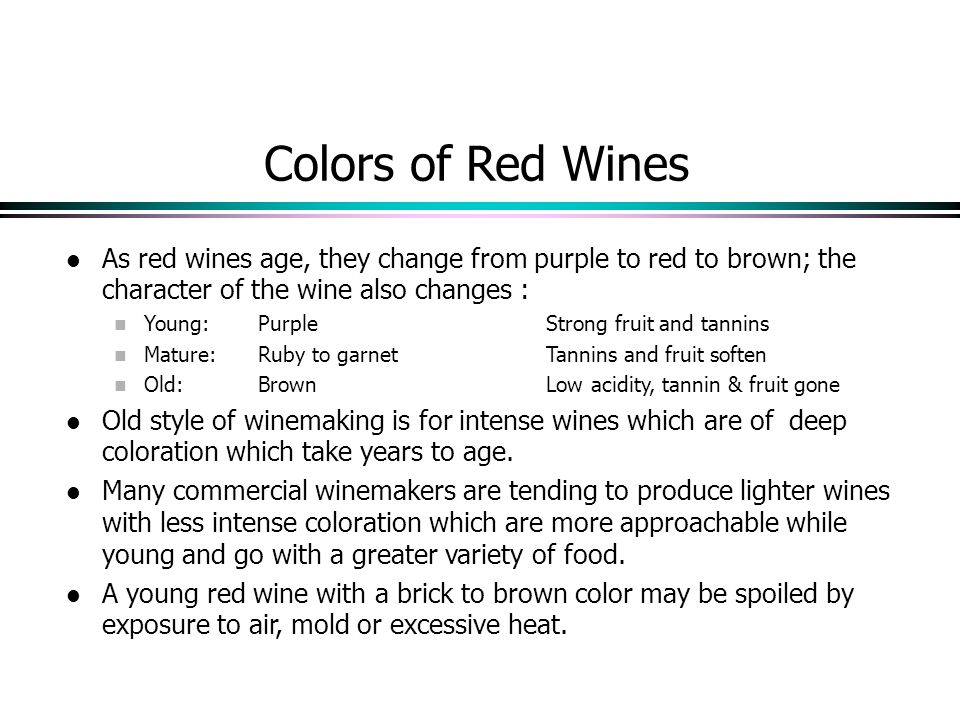 Colors of Red Wines As red wines age, they change from purple to red to brown; the character of the wine also changes : Young:PurpleStrong fruit and tannins Mature:Ruby to garnetTannins and fruit soften Old: BrownLow acidity, tannin & fruit gone Old style of winemaking is for intense wines which are of deep coloration which take years to age.