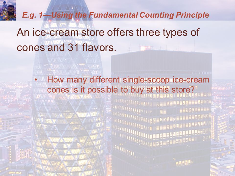 E.g. 1—Using the Fundamental Counting Principle An ice-cream store offers three types of cones and 31 flavors. How many different single-scoop ice-cre