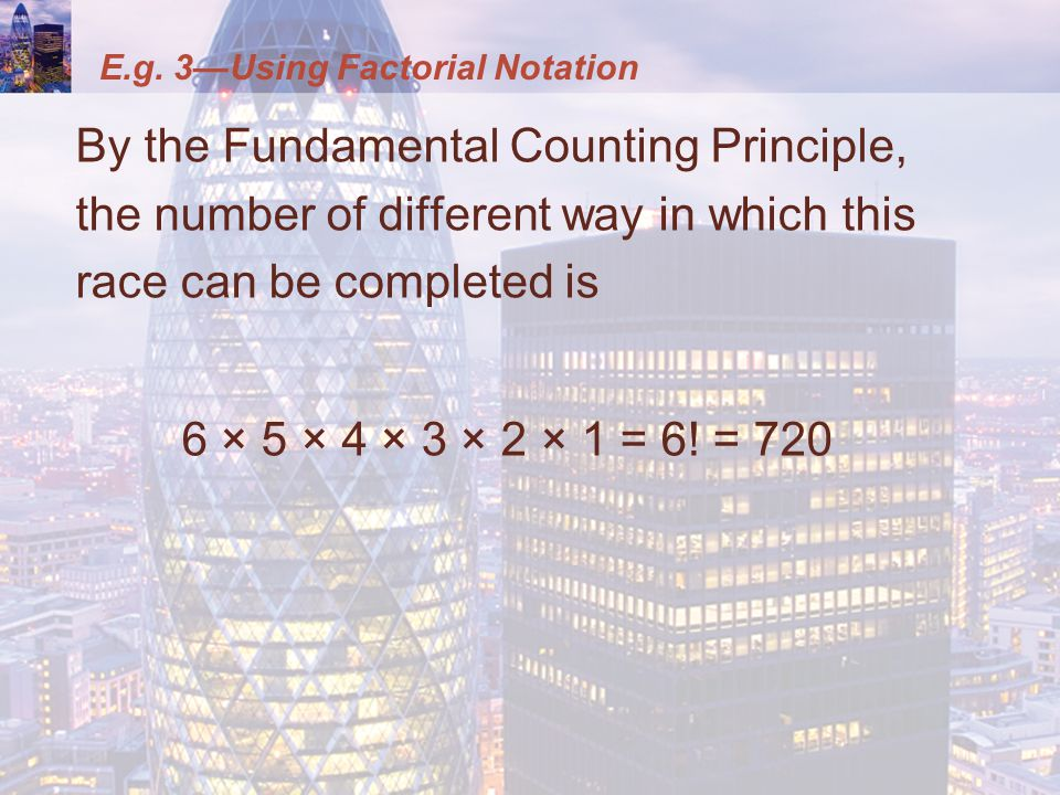 E.g. 3—Using Factorial Notation By the Fundamental Counting Principle, the number of different way in which this race can be completed is 6 × 5 × 4 ×