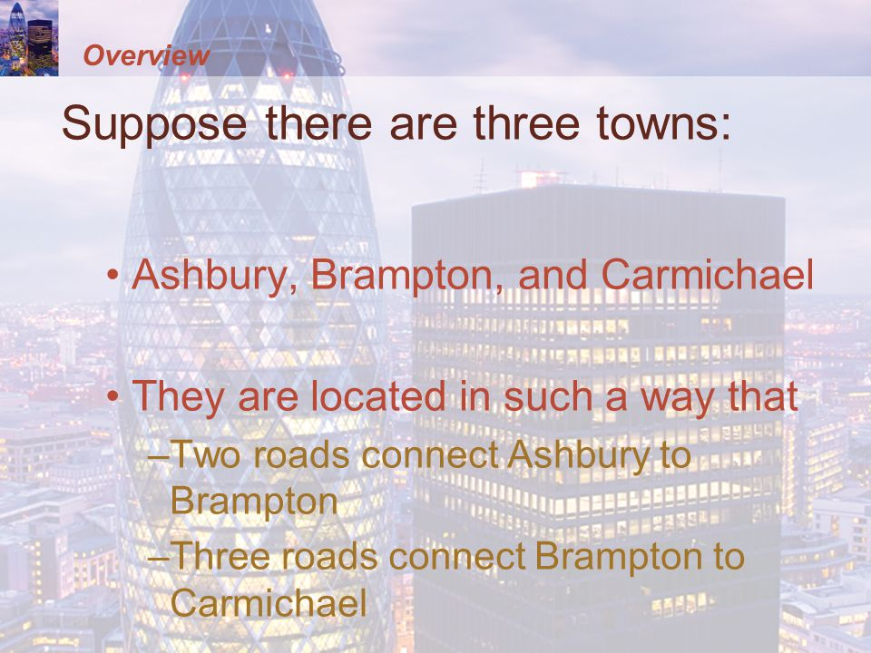 Overview Suppose there are three towns: Ashbury, Brampton, and Carmichael They are located in such a way that –Two roads connect Ashbury to Brampton –
