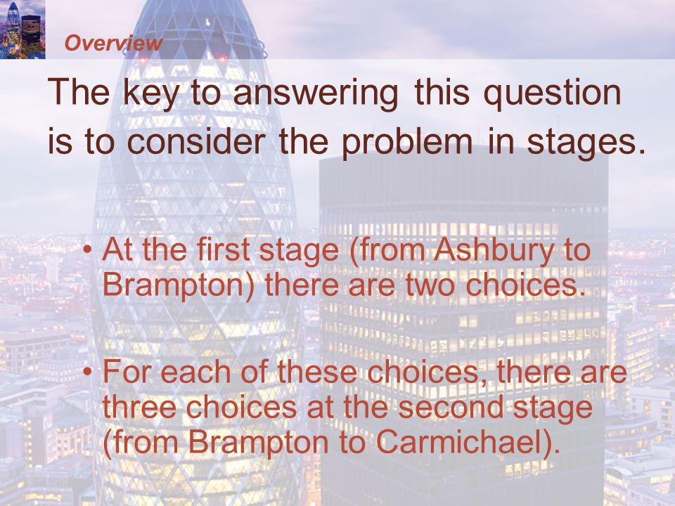 Overview The key to answering this question is to consider the problem in stages. At the first stage (from Ashbury to Brampton) there are two choices.