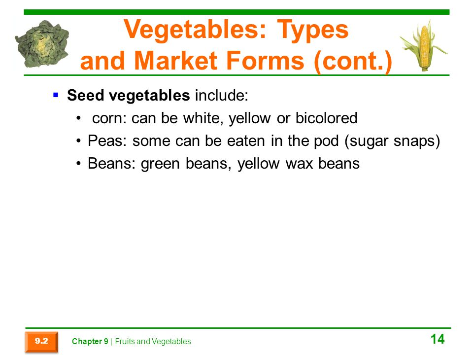 Vegetables: Types and Market Forms (cont.)  Seed vegetables include: corn: can be white, yellow or bicolored Peas: some can be eaten in the pod (sugar snaps) Beans: green beans, yellow wax beans 14 9.2 Chapter 9 | Fruits and Vegetables