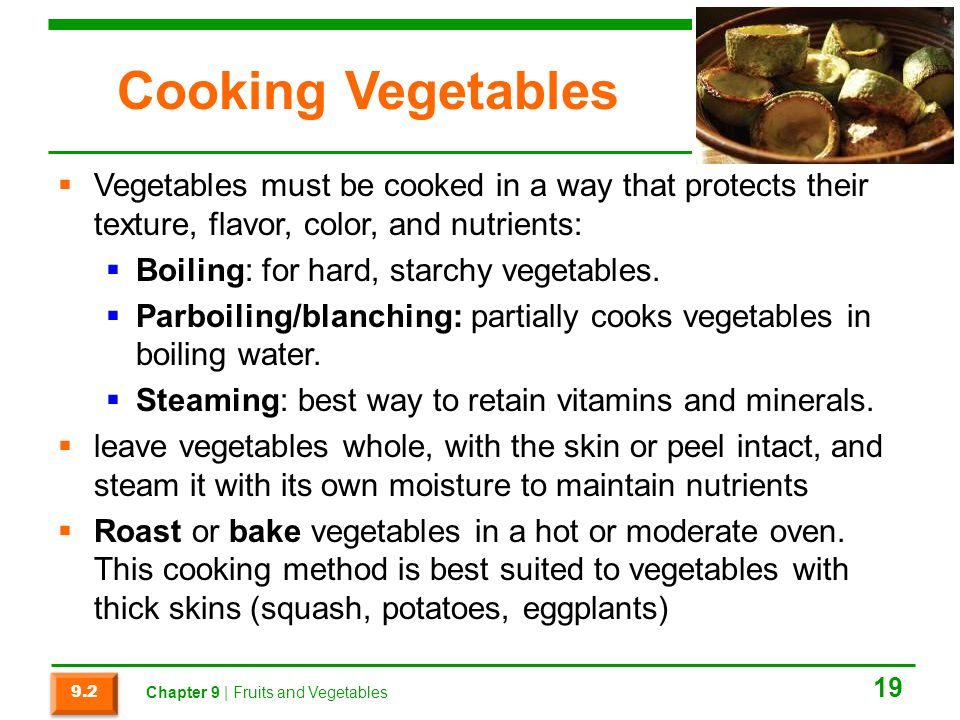 Cooking Vegetables  Vegetables must be cooked in a way that protects their texture, flavor, color, and nutrients:  Boiling: for hard, starchy vegetables.