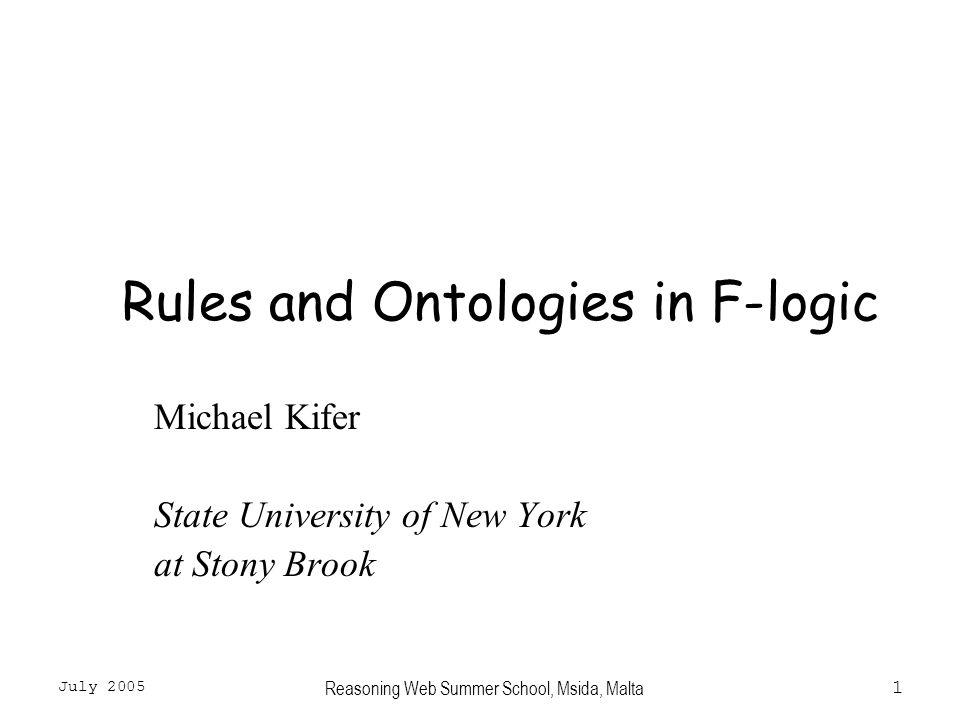 July 2005 Reasoning Web Summer School, Msida, Malta1 Rules and Ontologies in F-logic Michael Kifer State University of New York at Stony Brook