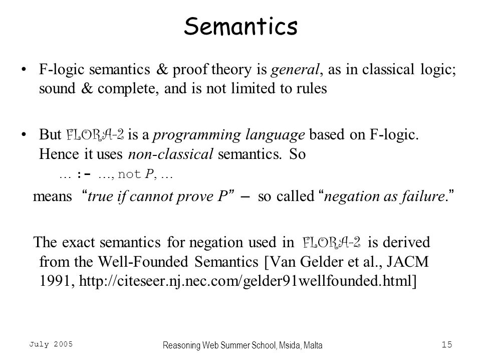 July 2005 Reasoning Web Summer School, Msida, Malta15 Semantics F-logic semantics & proof theory is general, as in classical logic; sound & complete, and is not limited to rules But FLORA-2 is a programming language based on F-logic.