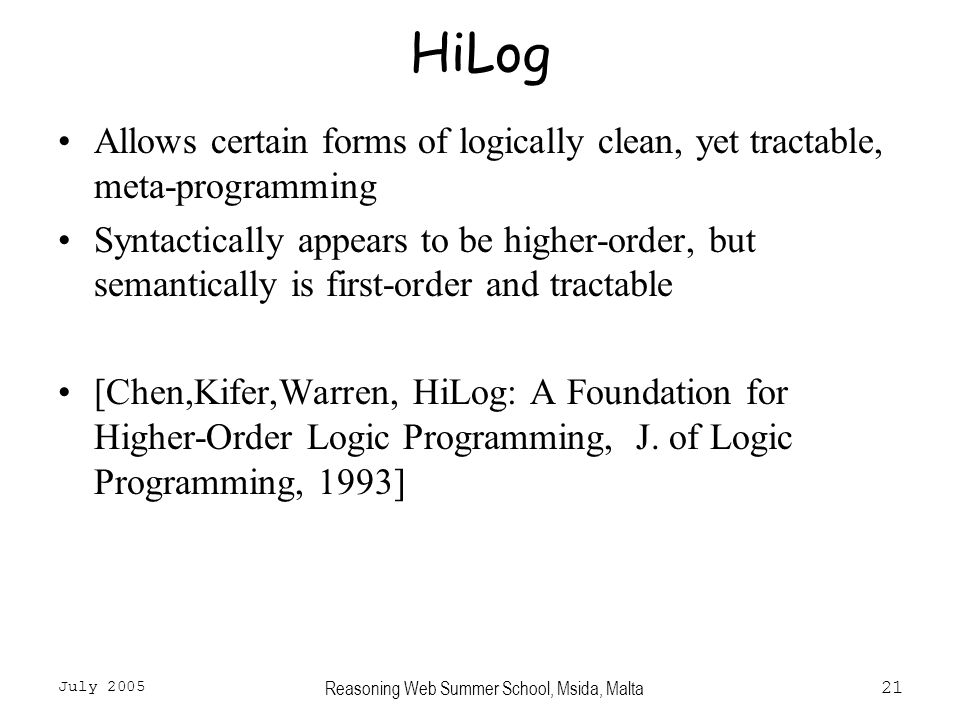 July 2005 Reasoning Web Summer School, Msida, Malta21 HiLog Allows certain forms of logically clean, yet tractable, meta-programming Syntactically appears to be higher-order, but semantically is first-order and tractable [Chen,Kifer,Warren, HiLog: A Foundation for Higher-Order Logic Programming, J.