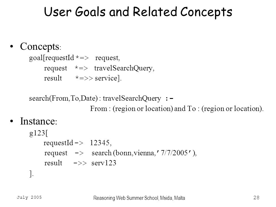 July 2005 Reasoning Web Summer School, Msida, Malta28 User Goals and Related Concepts Concepts : goal[requestId *=> request, request *=> travelSearchQuery, result *=>> service].