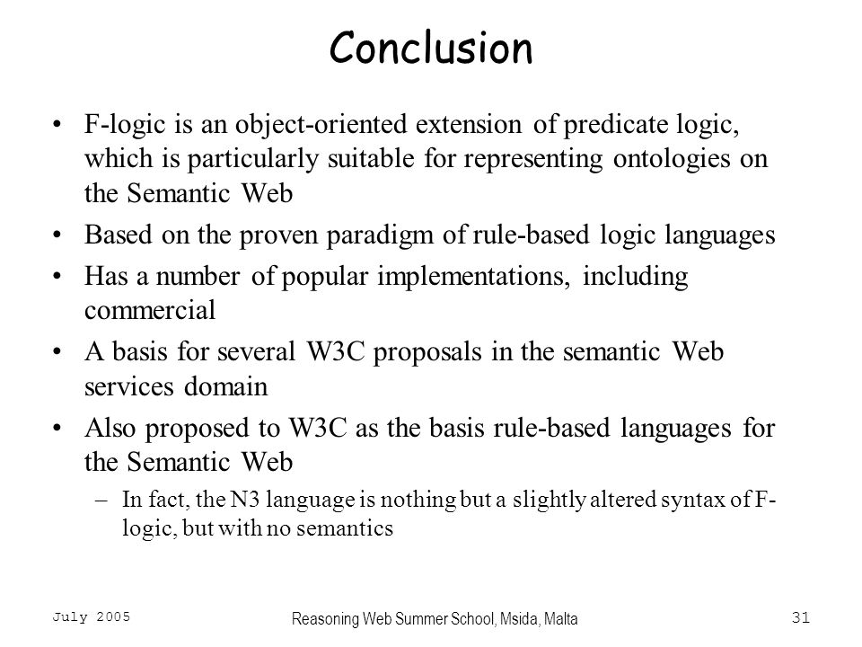 July 2005 Reasoning Web Summer School, Msida, Malta31 Conclusion F-logic is an object-oriented extension of predicate logic, which is particularly suitable for representing ontologies on the Semantic Web Based on the proven paradigm of rule-based logic languages Has a number of popular implementations, including commercial A basis for several W3C proposals in the semantic Web services domain Also proposed to W3C as the basis rule-based languages for the Semantic Web –In fact, the N3 language is nothing but a slightly altered syntax of F- logic, but with no semantics