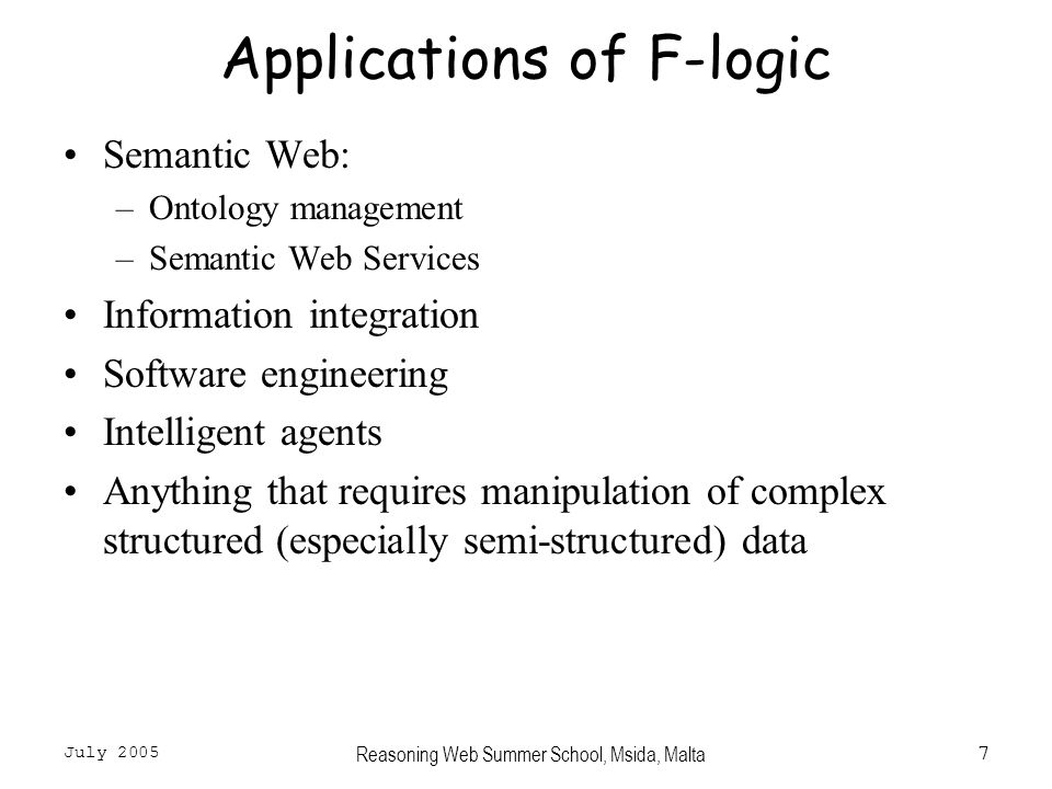 July 2005 Reasoning Web Summer School, Msida, Malta7 Applications of F-logic Semantic Web: –Ontology management –Semantic Web Services Information integration Software engineering Intelligent agents Anything that requires manipulation of complex structured (especially semi-structured) data