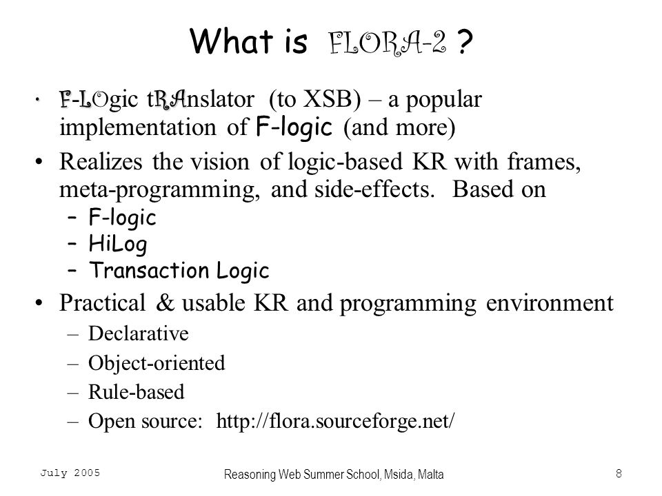 July 2005 Reasoning Web Summer School, Msida, Malta9 Other Major F-logic Based Languages Ontobroker – commercial system from Ontoprise.de WSML-RuleWSMO (Web Service Modeling Ontology) – a large EU project that developed an F-logic based language for Semantic Web Services, WSML-Rule SWSL-Rules (also for Semantic Web Services)SWSI (Semantic Web Services Initiative) – an international group that proposed an F-logic based language SWSL-Rules (also for Semantic Web Services) FORUM – a user group whose aim is to standardize/web-ize the various flavors of F-logic ( FLORA-2, Ontobroker, WSML-Rule, SWSL-Rules)