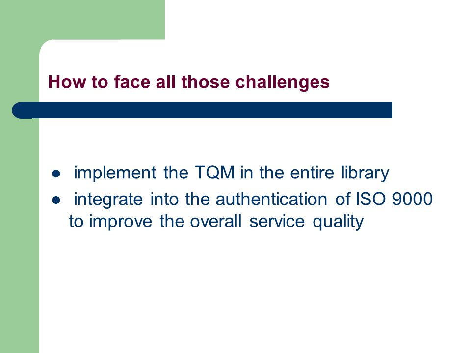 How to face all those challenges implement the TQM in the entire library integrate into the authentication of ISO 9000 to improve the overall service quality