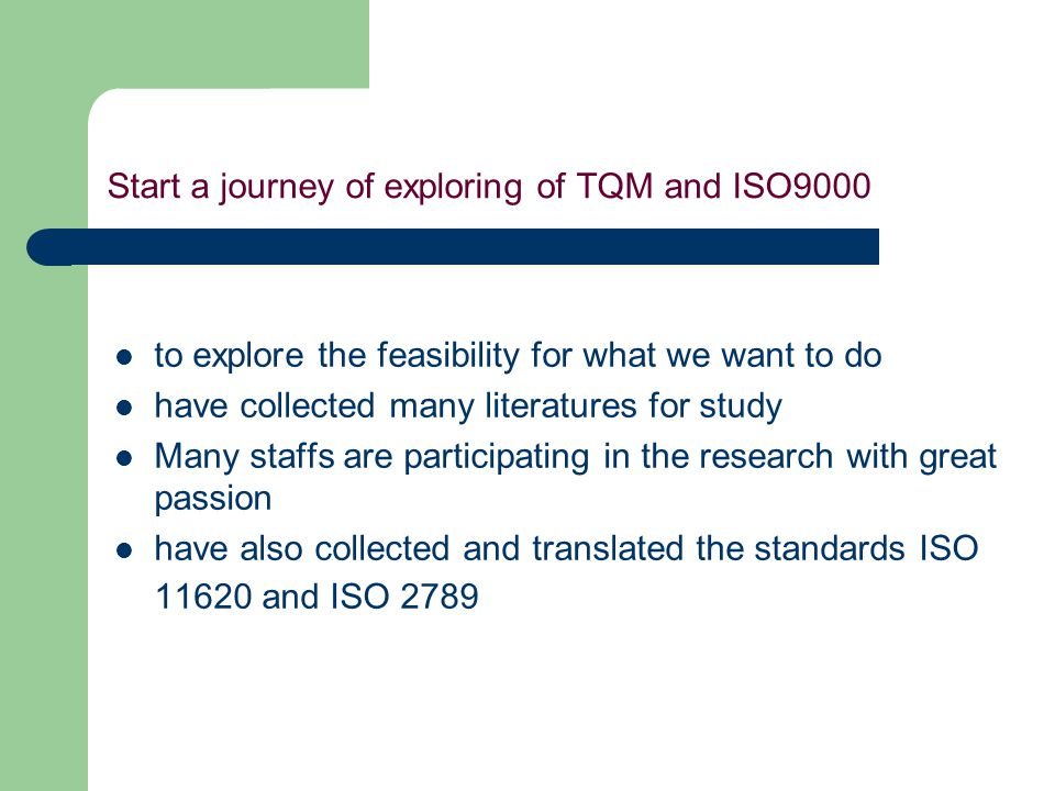 Start a journey of exploring of TQM and ISO9000 to explore the feasibility for what we want to do have collected many literatures for study Many staffs are participating in the research with great passion have also collected and translated the standards ISO 11620 and ISO 2789