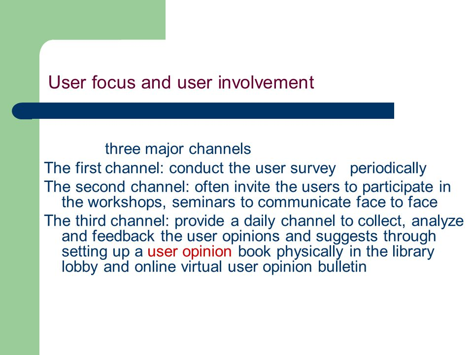 User focus and user involvement three major channels The first channel: conduct the user survey periodically The second channel: often invite the users to participate in the workshops, seminars to communicate face to face The third channel: provide a daily channel to collect, analyze and feedback the user opinions and suggests through setting up a user opinion book physically in the library lobby and online virtual user opinion bulletin