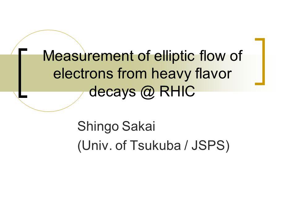 Measurement of elliptic flow of electrons from heavy flavor decays @ RHIC Shingo Sakai (Univ.
