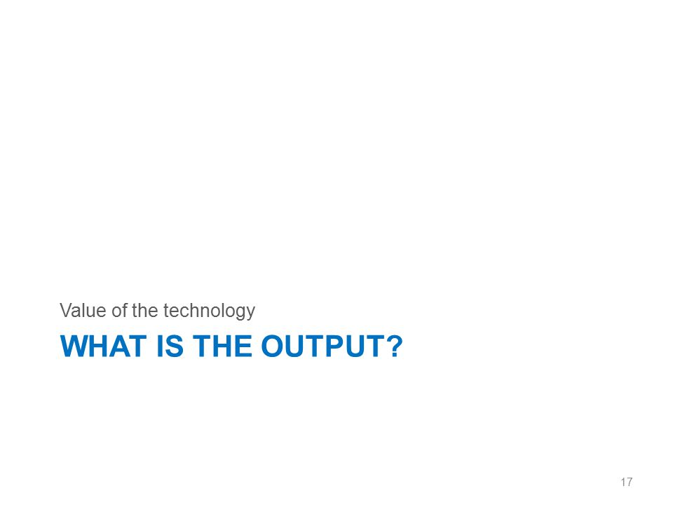 WHAT IS THE OUTPUT? Value of the technology 17