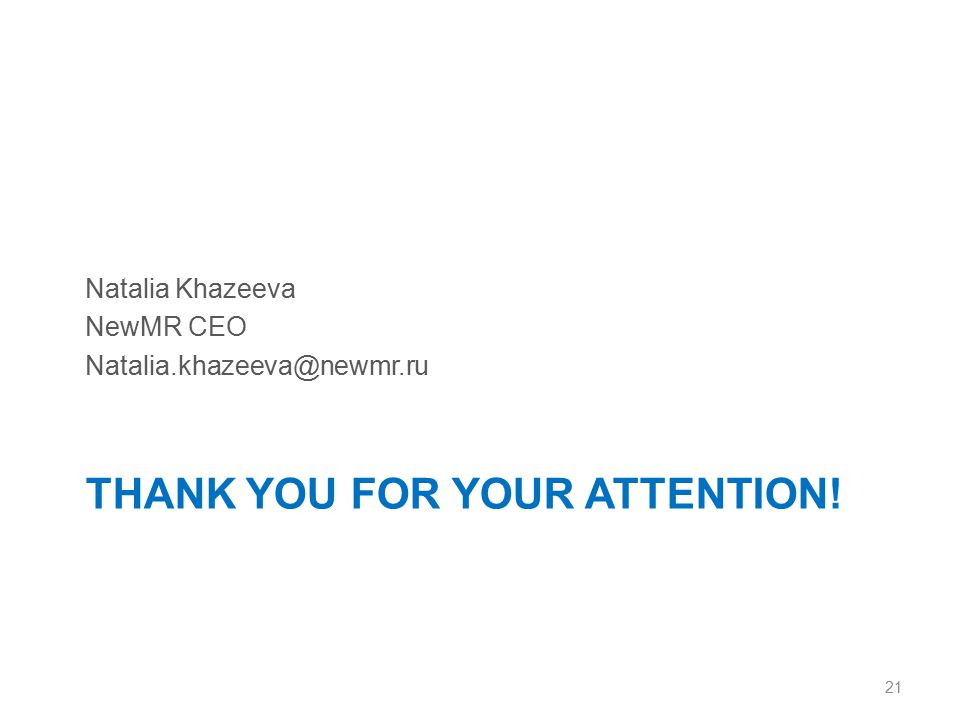 THANK YOU FOR YOUR ATTENTION! Natalia Khazeeva NewMR CEO Natalia.khazeeva@newmr.ru 21