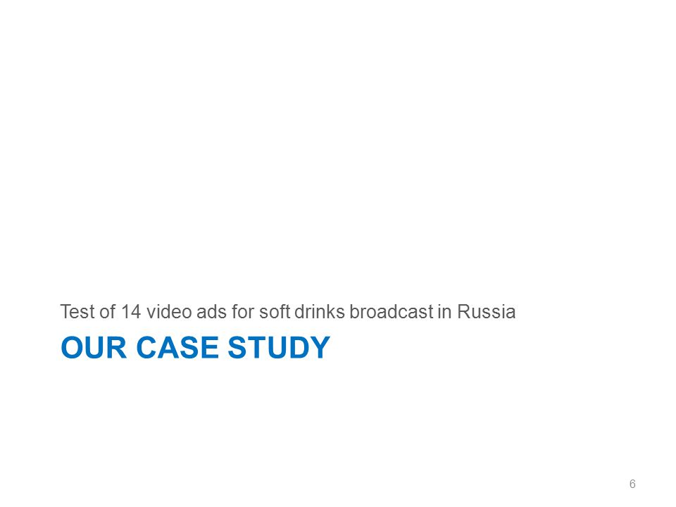 Methodology 14 video ads for soft drinks 6 brands broadcast in Russia last summer 270-320 respondents (gender and age quoted) per ad Online survey (CAWI) 7 Coca-Cola (3 ads) Sprite (1 ad) Lipton Ice Tea (4 ads) Laimon Fresh (2 ads) Pepsi (2 ads) Beverage from Tchernogolovka (2 ads)