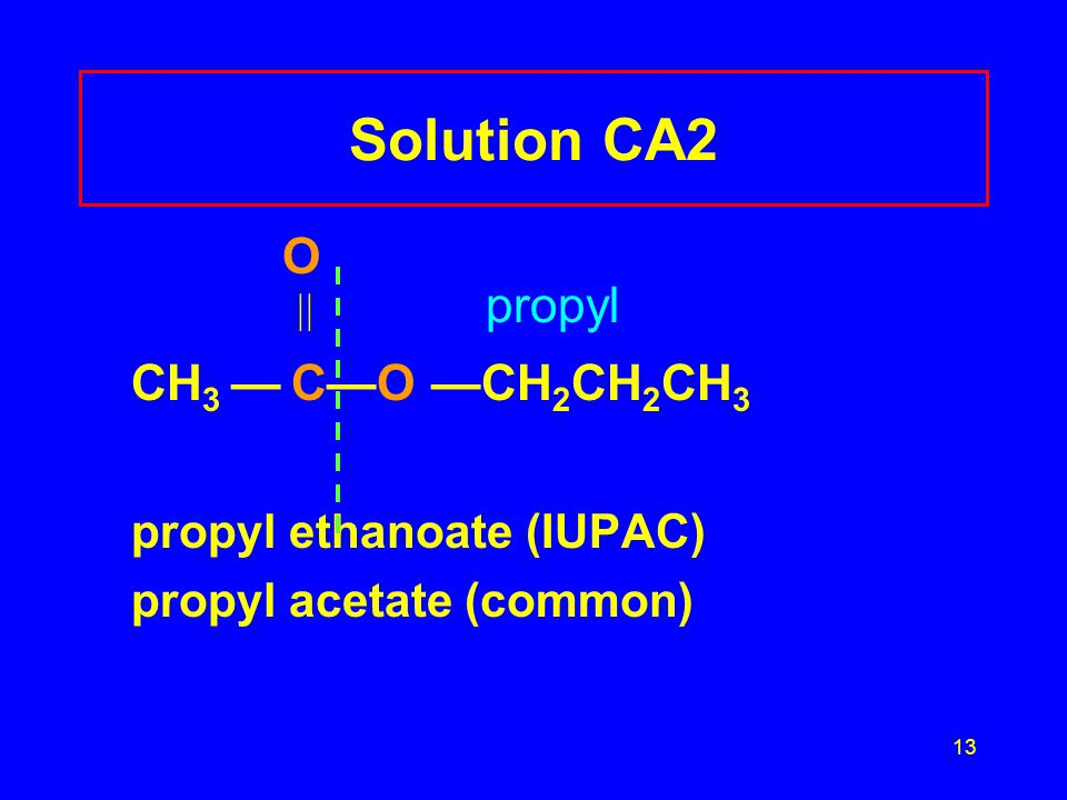 13 Solution CA2 O  propyl CH 3 — C—O —CH 2 CH 2 CH 3 propyl ethanoate (IUPAC) propyl acetate (common)