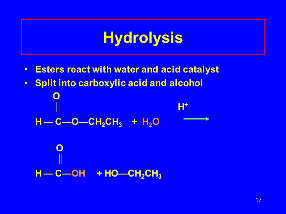 17 Hydrolysis Esters react with water and acid catalyst Split into carboxylic acid and alcohol O  H + H — C—O—CH 2 CH 3 + H 2 O O  H — C—OH + HO—C