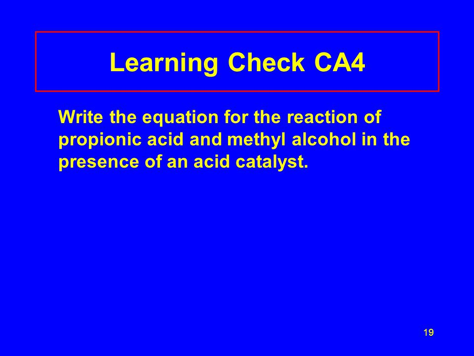 19 Learning Check CA4 Write the equation for the reaction of propionic acid and methyl alcohol in the presence of an acid catalyst.