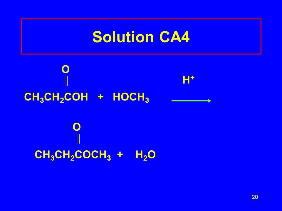 20 Solution CA4 O  H + CH 3 CH 2 COH + HOCH 3 O  CH 3 CH 2 COCH 3 + H 2 O