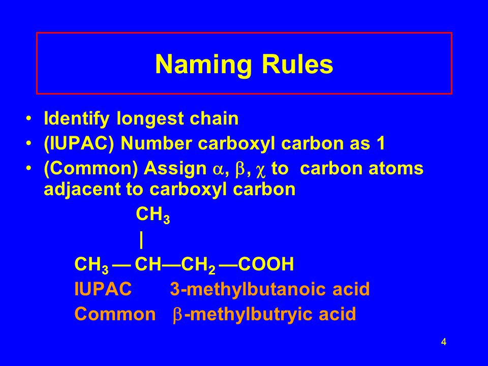 4 Naming Rules Identify longest chain (IUPAC) Number carboxyl carbon as 1 (Common) Assign , ,  to carbon atoms adjacent to carboxyl carbon CH 3 | C
