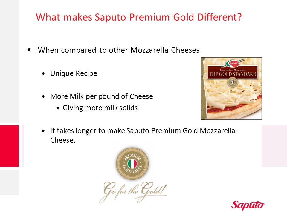 What makes Saputo Premium Gold Different? When compared to other Mozzarella Cheeses Unique Recipe More Milk per pound of Cheese Giving more milk solid