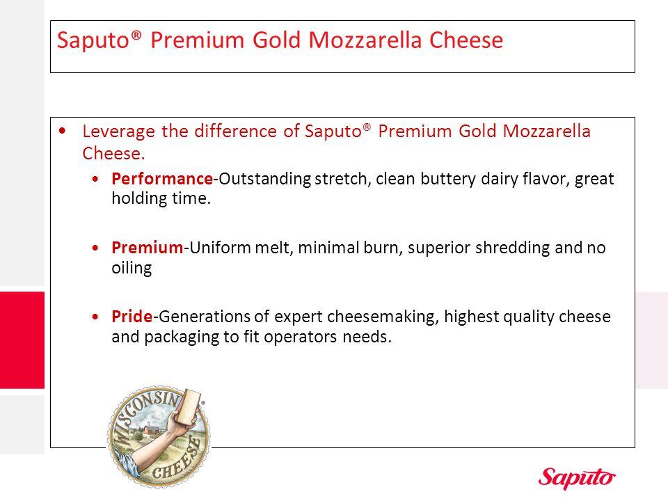 Saputo® Premium Gold Mozzarella Cheese Leverage the difference of Saputo® Premium Gold Mozzarella Cheese. Performance-Outstanding stretch, clean butte