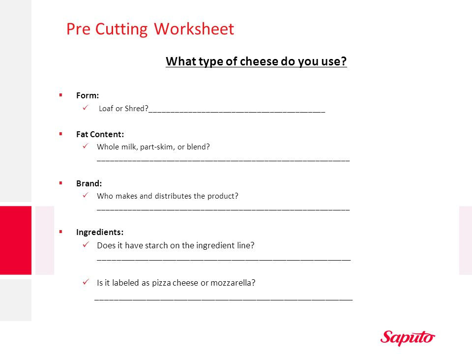 Pre Cutting Worksheet What type of cheese do you use?  Form: Loaf or Shred?_________________________________________  Fat Content: Whole milk, part-