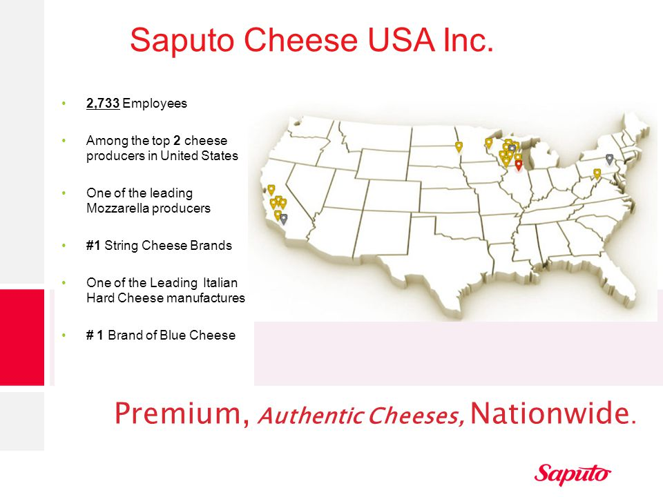Saputo Cheese USA Inc. 2,733 Employees Among the top 2 cheese producers in United States One of the leading Mozzarella producers #1 String Cheese Bran