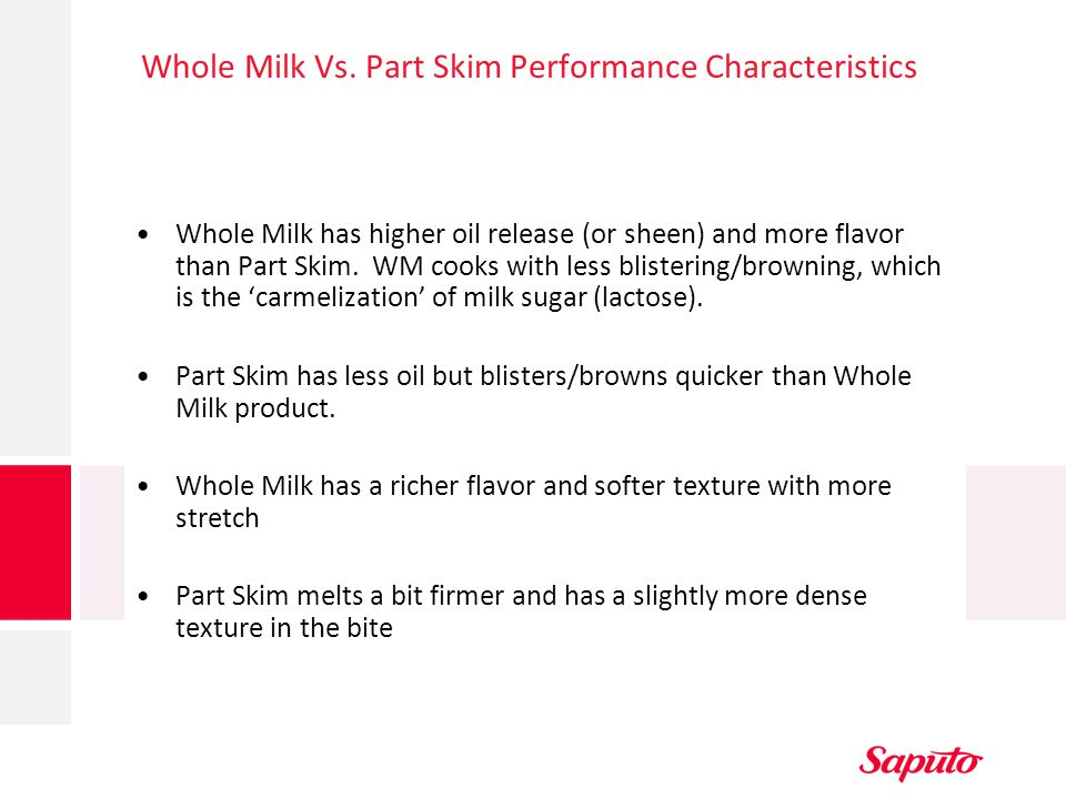 Whole Milk Vs. Part Skim Performance Characteristics Whole Milk has higher oil release (or sheen) and more flavor than Part Skim. WM cooks with less b