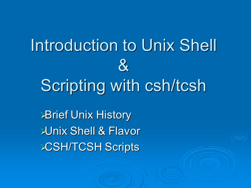 Introduction to Unix Shell & Scripting with csh/tcsh  Brief Unix History  Unix Shell & Flavor  CSH/TCSH Scripts