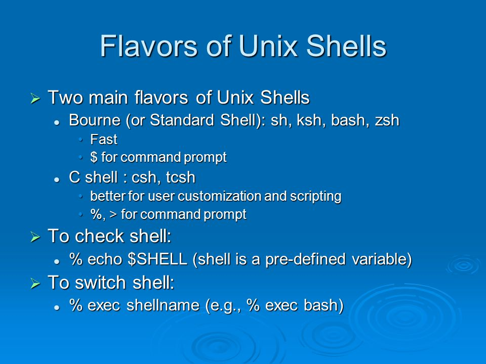Flavors of Unix Shells  Two main flavors of Unix Shells Bourne (or Standard Shell): sh, ksh, bash, zsh Bourne (or Standard Shell): sh, ksh, bash, zsh FastFast $ for command prompt$ for command prompt C shell : csh, tcsh C shell : csh, tcsh better for user customization and scriptingbetter for user customization and scripting %, > for command prompt%, > for command prompt  To check shell: % echo $SHELL (shell is a pre-defined variable) % echo $SHELL (shell is a pre-defined variable)  To switch shell: % exec shellname (e.g., % exec bash) % exec shellname (e.g., % exec bash)